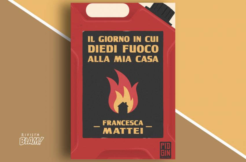 Il giorno in cui diedi fuoco alla mia casa di Francesca Mattei: una raccolta di racconti sul disfacimento. Recensione